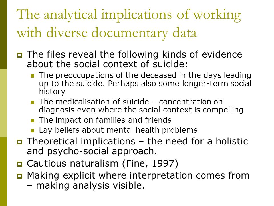 The analytical implications of working with diverse documentary data The files reveal the following kinds of evidence about the social context of suicide: The preoccupations of the deceased in the days leading up to the suicide.