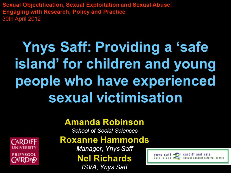 Ynys Saff: Providing a safe island for children and young people who have experienced sexual victimisation Amanda Robinson School of Social Sciences Roxanne Hammonds Manager, Ynys Saff Nel Richards ISVA, Ynys Saff Sexual Objectification, Sexual Exploitation and Sexual Abuse: Engaging with Research, Policy and Practice 30th April 2012