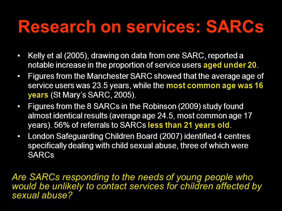Research on services: SARCs Kelly et al (2005), drawing on data from one SARC, reported a notable increase in the proportion of service users aged under 20.