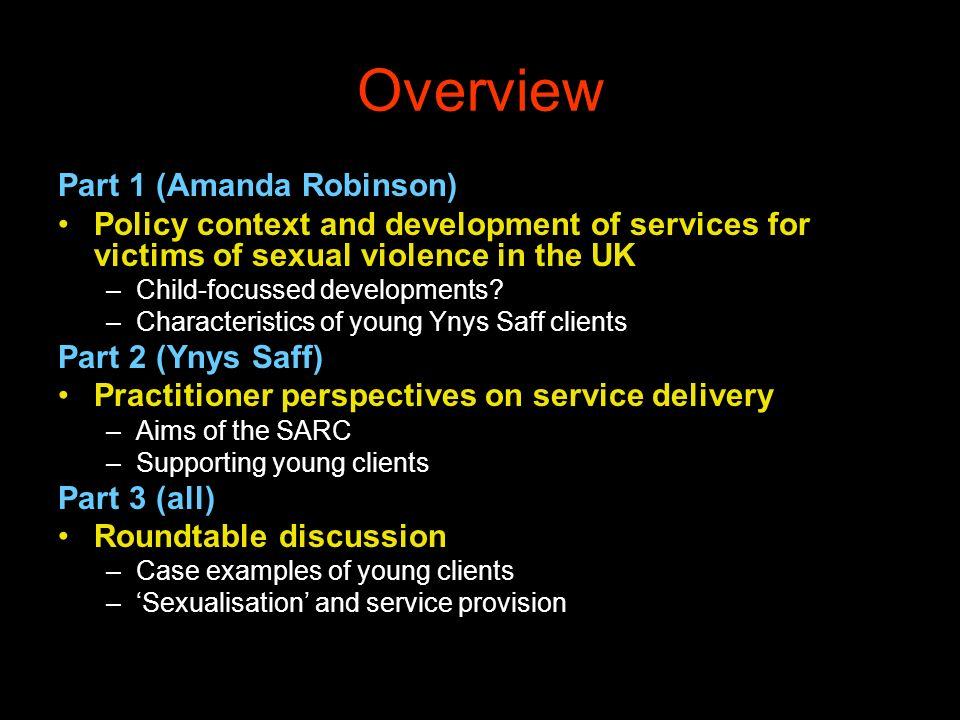 Overview Part 1 (Amanda Robinson) Policy context and development of services for victims of sexual violence in the UK –Child-focussed developments? –C