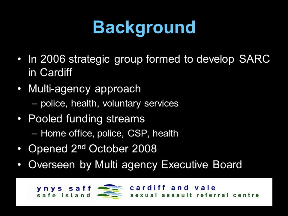Background In 2006 strategic group formed to develop SARC in Cardiff Multi-agency approach –police, health, voluntary services Pooled funding streams