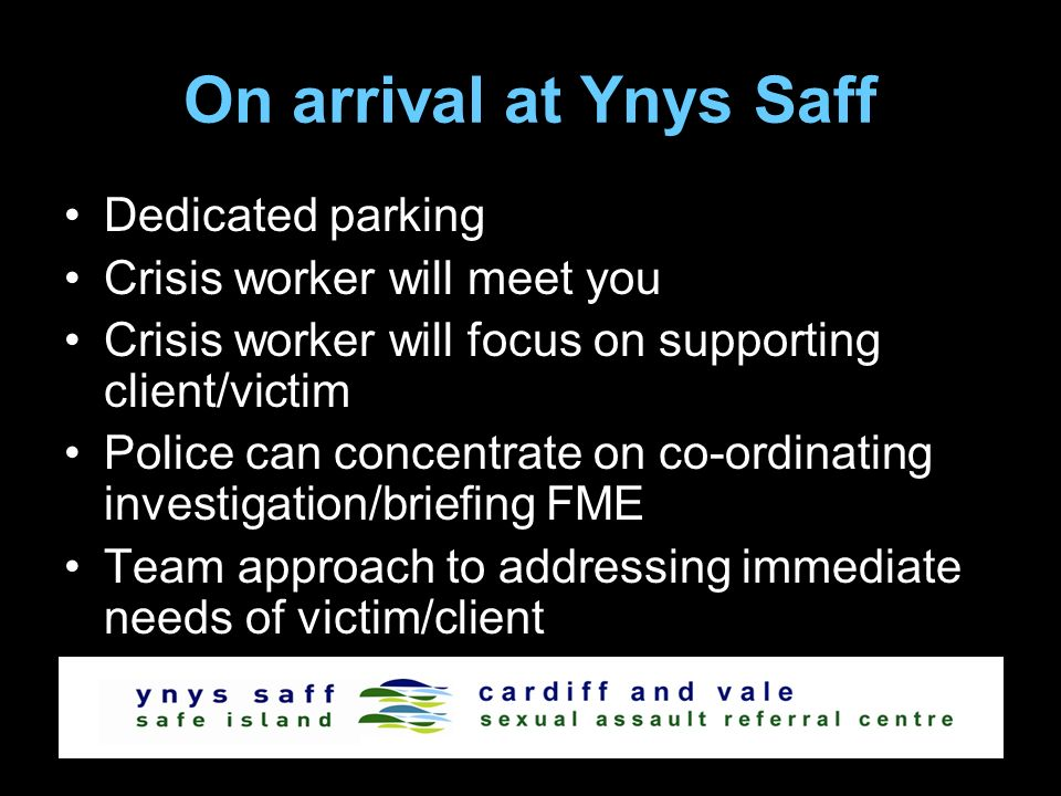 On arrival at Ynys Saff Dedicated parking Crisis worker will meet you Crisis worker will focus on supporting client/victim Police can concentrate on co-ordinating investigation/briefing FME Team approach to addressing immediate needs of victim/client