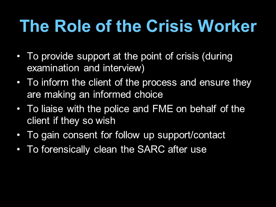 The Role of the Crisis Worker To provide support at the point of crisis (during examination and interview) To inform the client of the process and ensure they are making an informed choice To liaise with the police and FME on behalf of the client if they so wish To gain consent for follow up support/contact To forensically clean the SARC after use