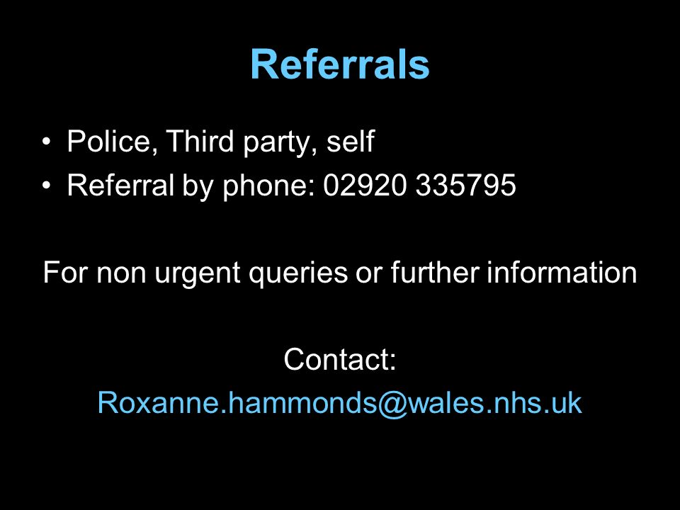Referrals Police, Third party, self Referral by phone: 02920 335795 For non urgent queries or further information Contact: Roxanne.hammonds@wales.nhs.uk