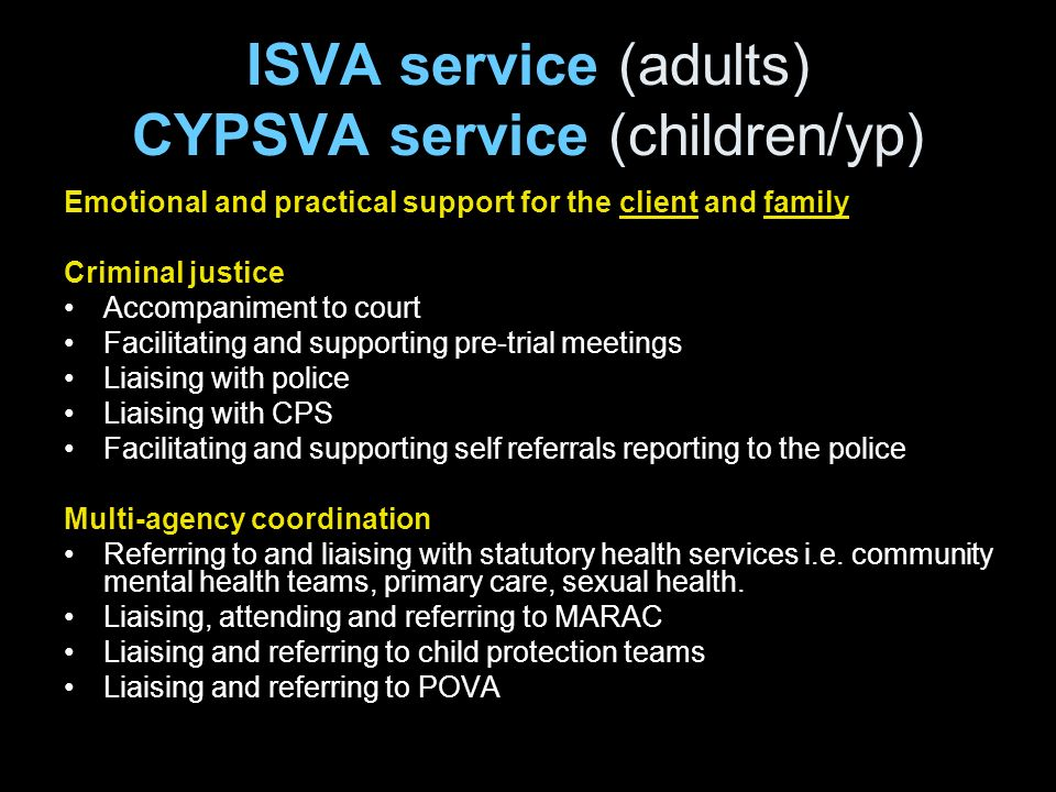 ISVA service (adults) CYPSVA service (children/yp) Emotional and practical support for the client and family Criminal justice Accompaniment to court F