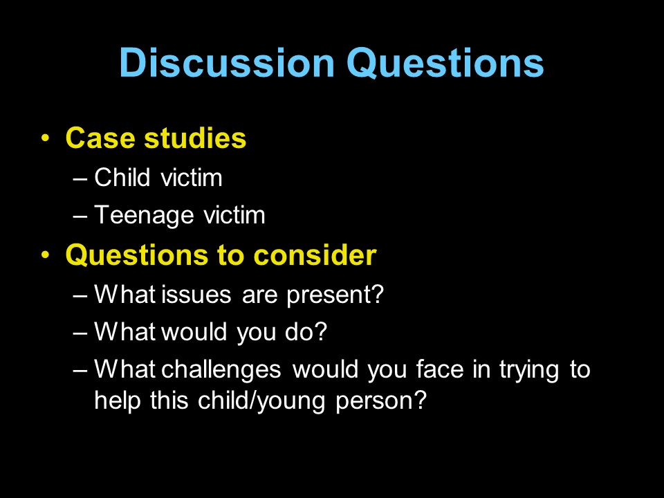 Discussion Questions Case studies –Child victim –Teenage victim Questions to consider –What issues are present.