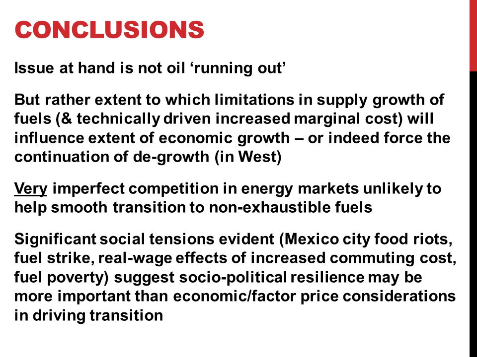 CONCLUSIONS Issue at hand is not oil running out But rather extent to which limitations in supply growth of fuels (& technically driven increased marginal cost) will influence extent of economic growth – or indeed force the continuation of de-growth (in West) Very imperfect competition in energy markets unlikely to help smooth transition to non-exhaustible fuels Significant social tensions evident (Mexico city food riots, fuel strike, real-wage effects of increased commuting cost, fuel poverty) suggest socio-political resilience may be more important than economic/factor price considerations in driving transition