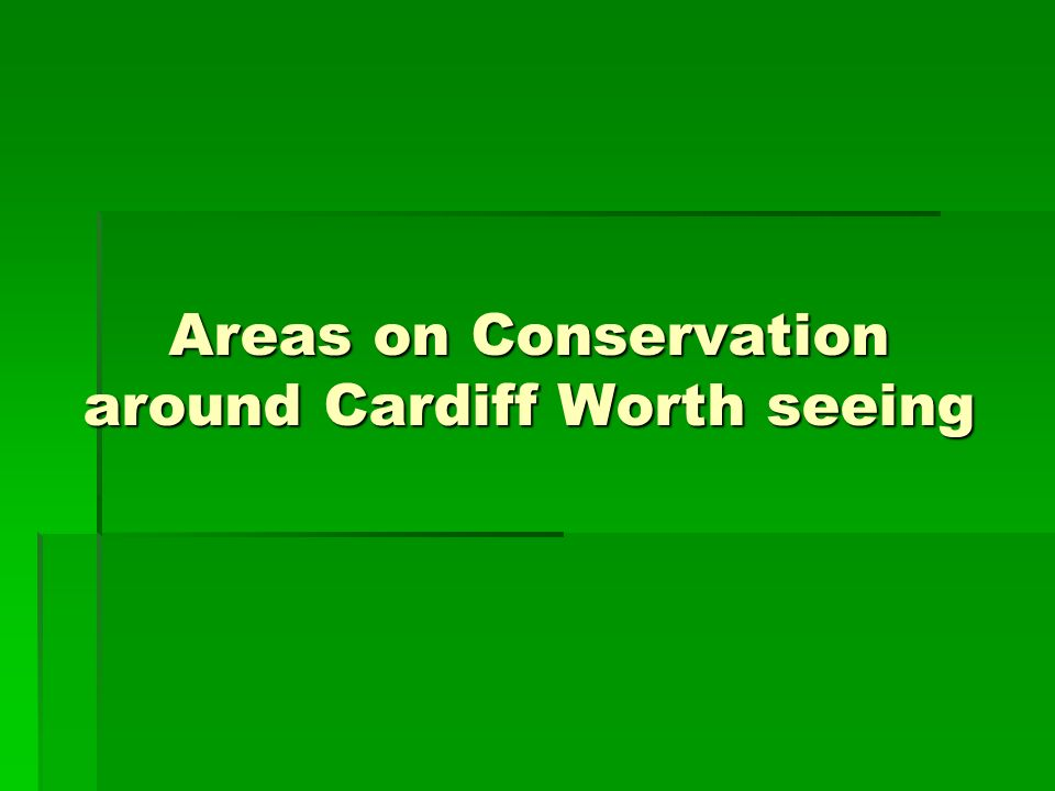 Areas on Conservation around Cardiff Worth seeing