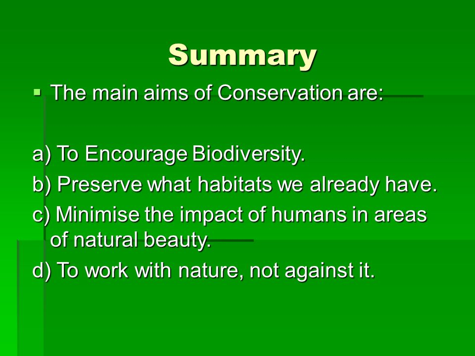 Summary The main aims of Conservation are: The main aims of Conservation are: a) To Encourage Biodiversity.