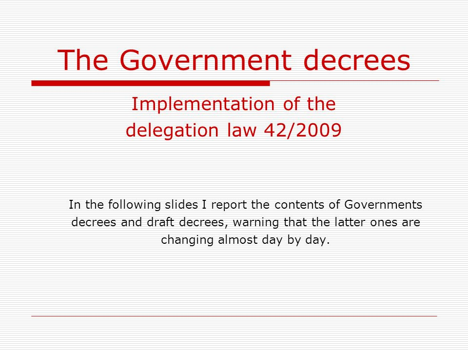 The Government decrees Implementation of the delegation law 42/2009 In the following slides I report the contents of Governments decrees and draft decrees, warning that the latter ones are changing almost day by day.