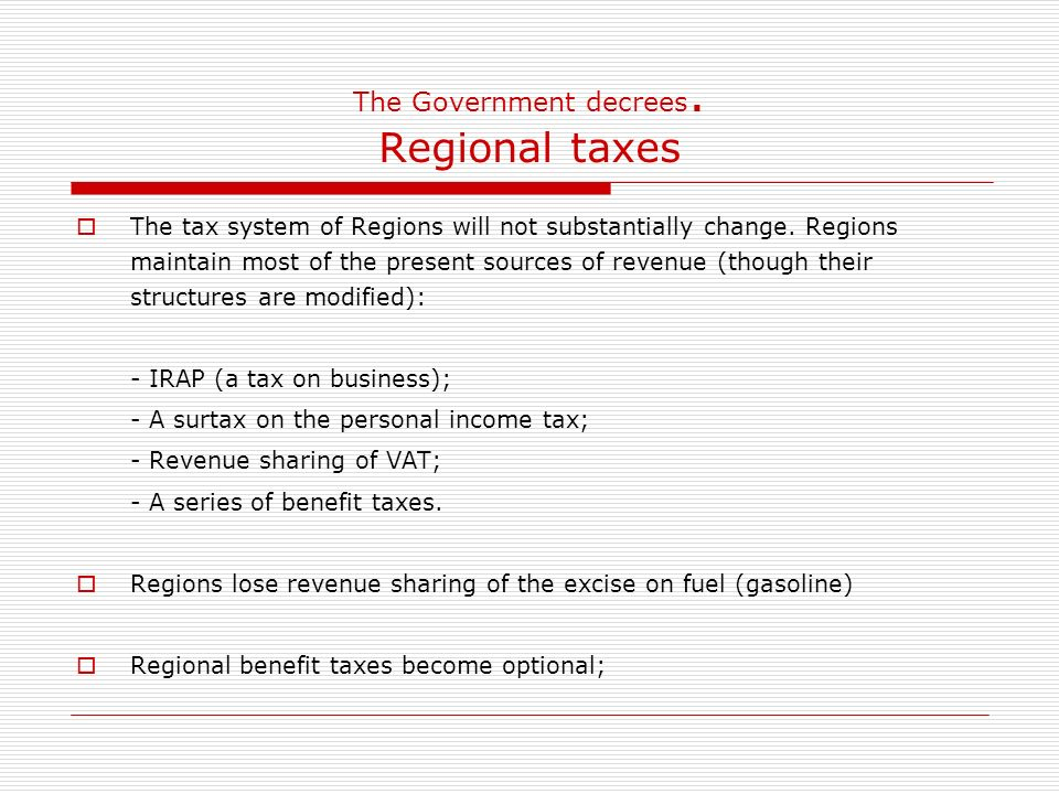 The Government decrees. Regional taxes The tax system of Regions will not substantially change.