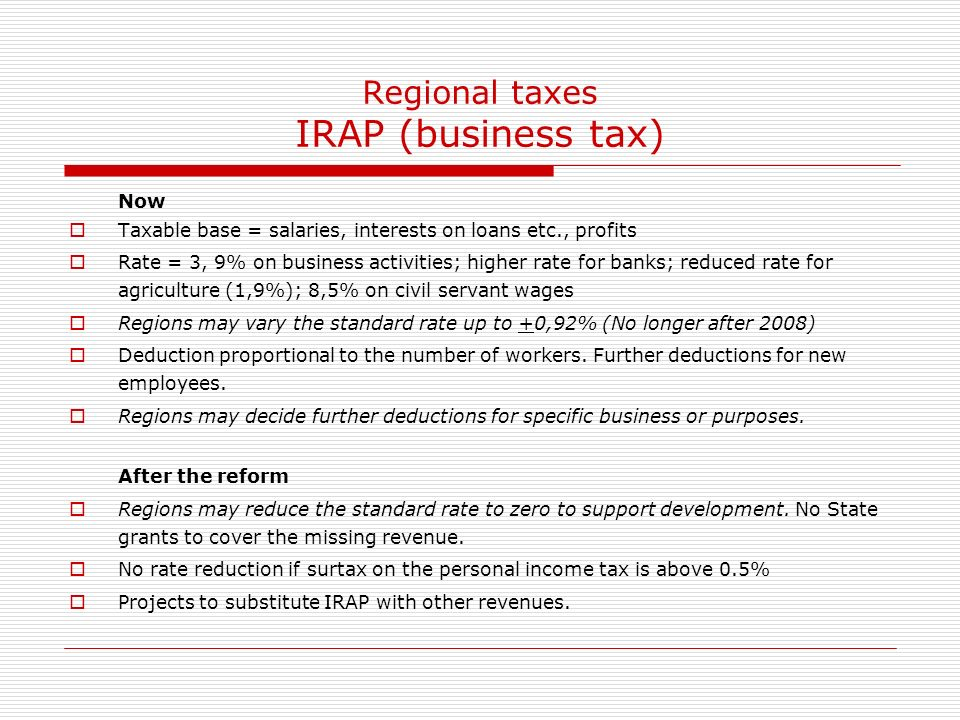 Regional taxes IRAP (business tax) Now Taxable base = salaries, interests on loans etc., profits Rate = 3, 9% on business activities; higher rate for banks; reduced rate for agriculture (1,9%); 8,5% on civil servant wages Regions may vary the standard rate up to +0,92% (No longer after 2008) Deduction proportional to the number of workers.