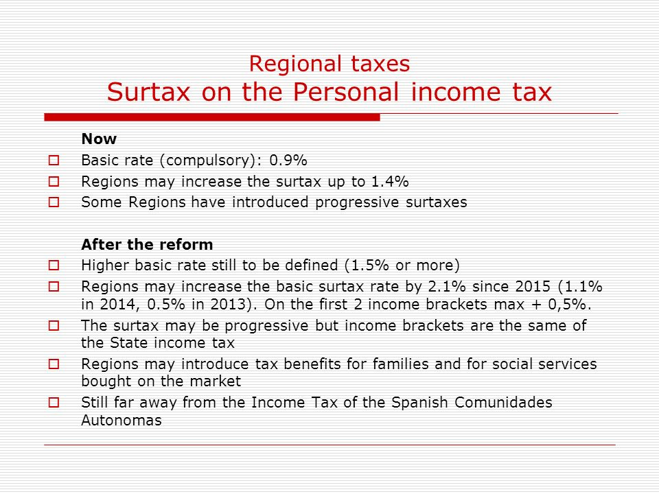 Regional taxes Surtax on the Personal income tax Now Basic rate (compulsory): 0.9% Regions may increase the surtax up to 1.4% Some Regions have introduced progressive surtaxes After the reform Higher basic rate still to be defined (1.5% or more) Regions may increase the basic surtax rate by 2.1% since 2015 (1.1% in 2014, 0.5% in 2013).