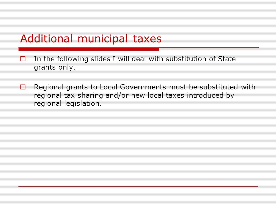 Additional municipal taxes In the following slides I will deal with substitution of State grants only.