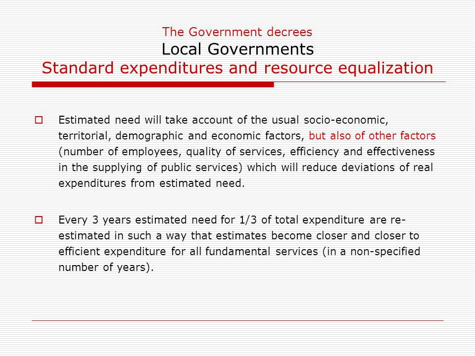 The Government decrees Local Governments Standard expenditures and resource equalization Estimated need will take account of the usual socio-economic, territorial, demographic and economic factors, but also of other factors (number of employees, quality of services, efficiency and effectiveness in the supplying of public services) which will reduce deviations of real expenditures from estimated need.