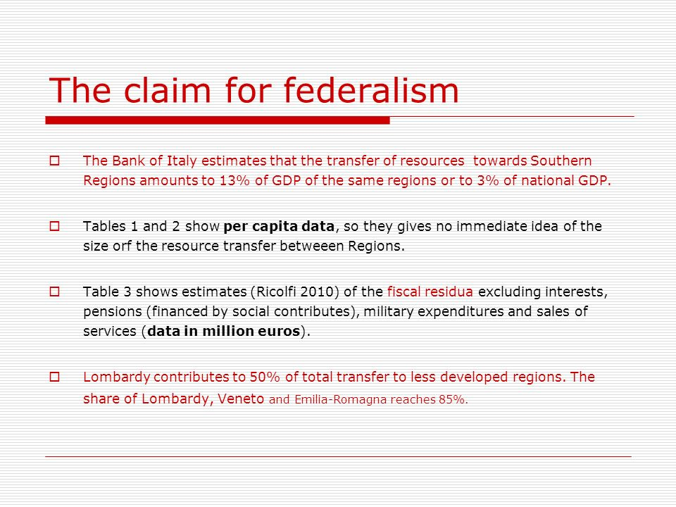 The claim for federalism The Bank of Italy estimates that the transfer of resources towards Southern Regions amounts to 13% of GDP of the same regions or to 3% of national GDP.