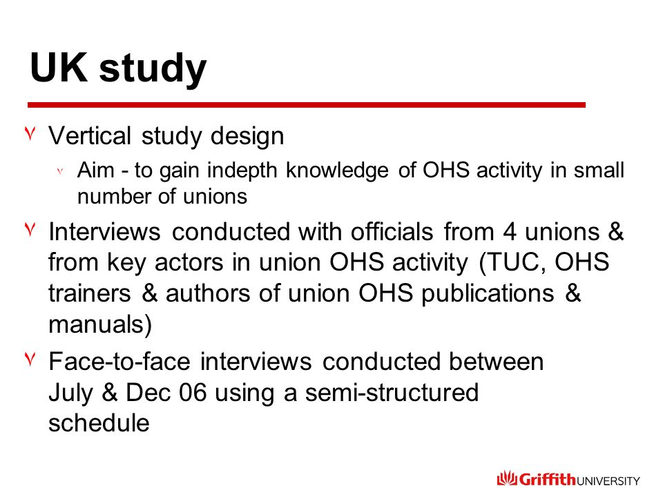 UK study ٧Vertical study design ٧ Aim - to gain indepth knowledge of OHS activity in small number of unions ٧Interviews conducted with officials from