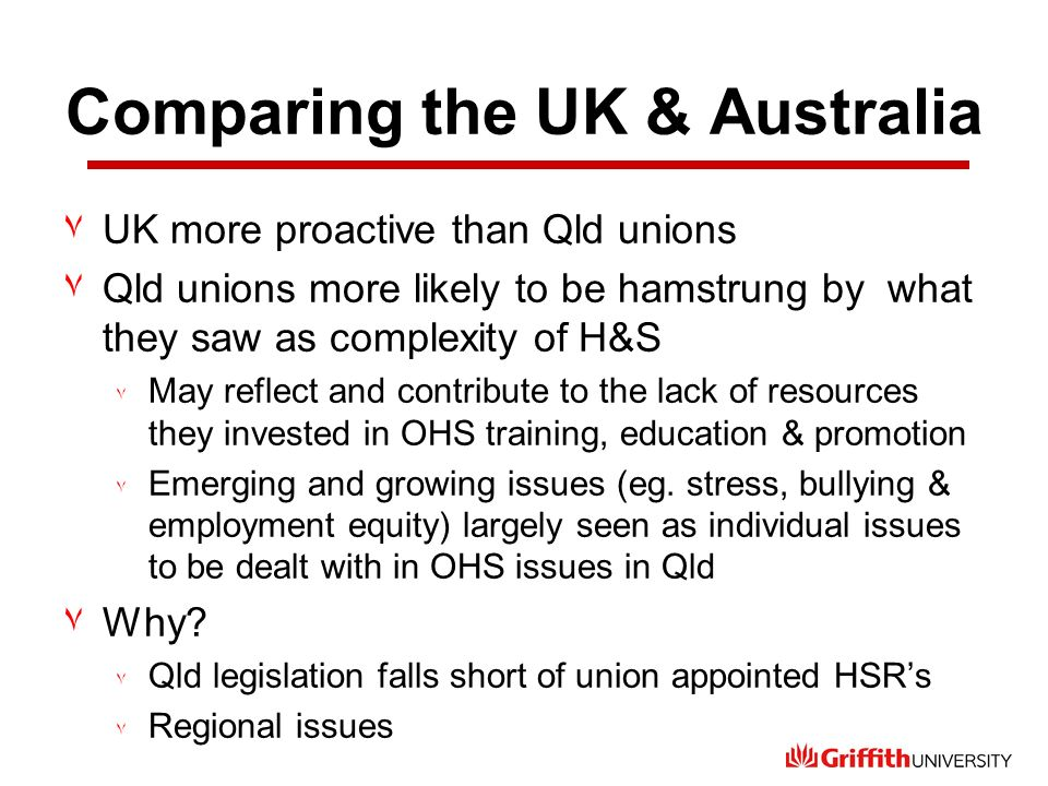 Comparing the UK & Australia ٧UK more proactive than Qld unions ٧Qld unions more likely to be hamstrung by what they saw as complexity of H&S ٧ May re