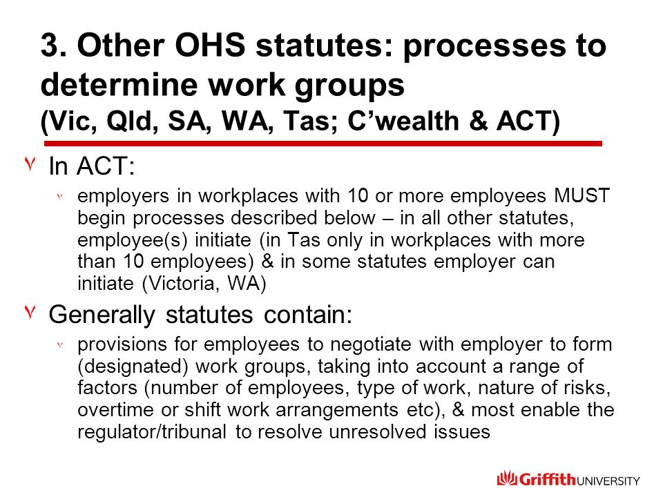 3. Other OHS statutes: processes to determine work groups (Vic, Qld, SA, WA, Tas; Cwealth & ACT) ٧In ACT: ٧ employers in workplaces with 10 or more em