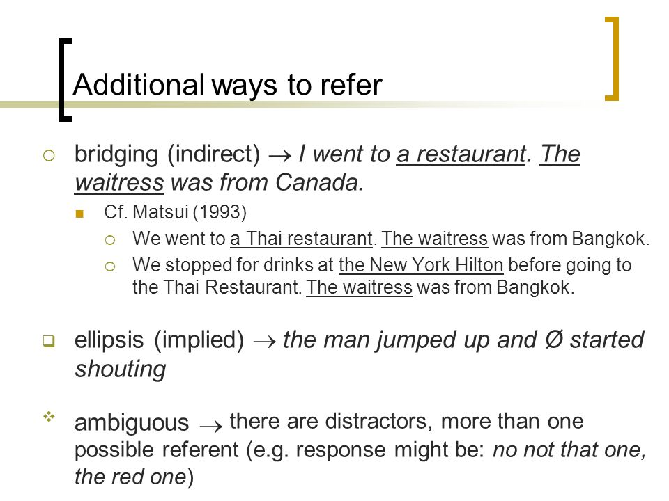 Additional ways to refer bridging (indirect) I went to a restaurant. The waitress was from Canada. Cf. Matsui (1993) We went to a Thai restaurant. The