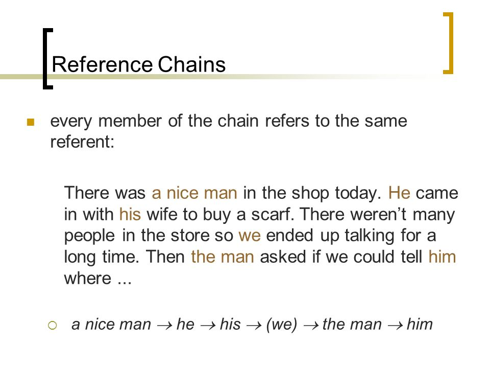Reference Chains every member of the chain refers to the same referent: There was a nice man in the shop today.
