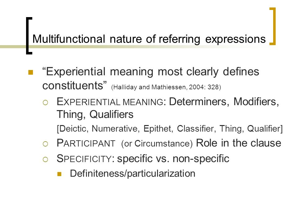 Multifunctional nature of referring expressions Experiential meaning most clearly defines constituents (Halliday and Mathiessen, 2004: 328) E XPERIENT