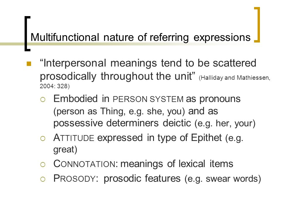 Multifunctional nature of referring expressions Interpersonal meanings tend to be scattered prosodically throughout the unit (Halliday and Mathiessen, 2004: 328) Embodied in PERSON SYSTEM as pronouns (person as Thing, e.g.