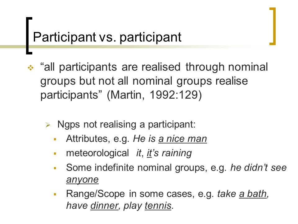 Participant vs. participant all participants are realised through nominal groups but not all nominal groups realise participants (Martin, 1992:129) Ng