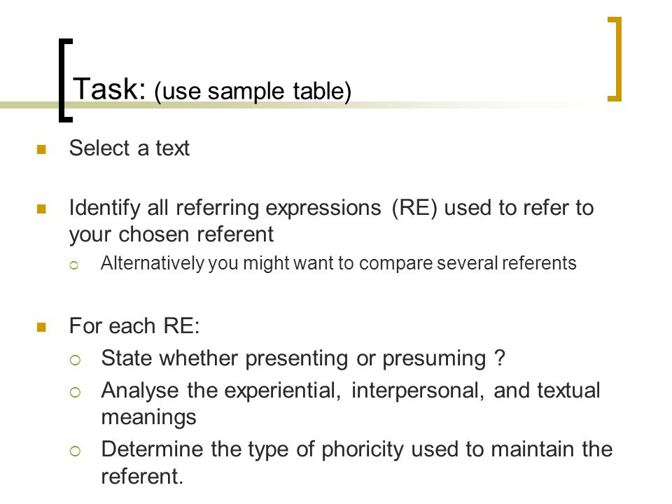 Task: (use sample table) Select a text Identify all referring expressions (RE) used to refer to your chosen referent Alternatively you might want to compare several referents For each RE: State whether presenting or presuming .