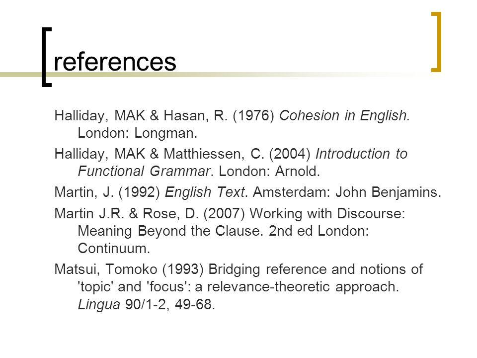 references Halliday, MAK & Hasan, R. (1976) Cohesion in English. London: Longman. Halliday, MAK & Matthiessen, C. (2004) Introduction to Functional Gr