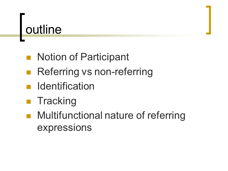 outline Notion of Participant Referring vs non-referring Identification Tracking Multifunctional nature of referring expressions