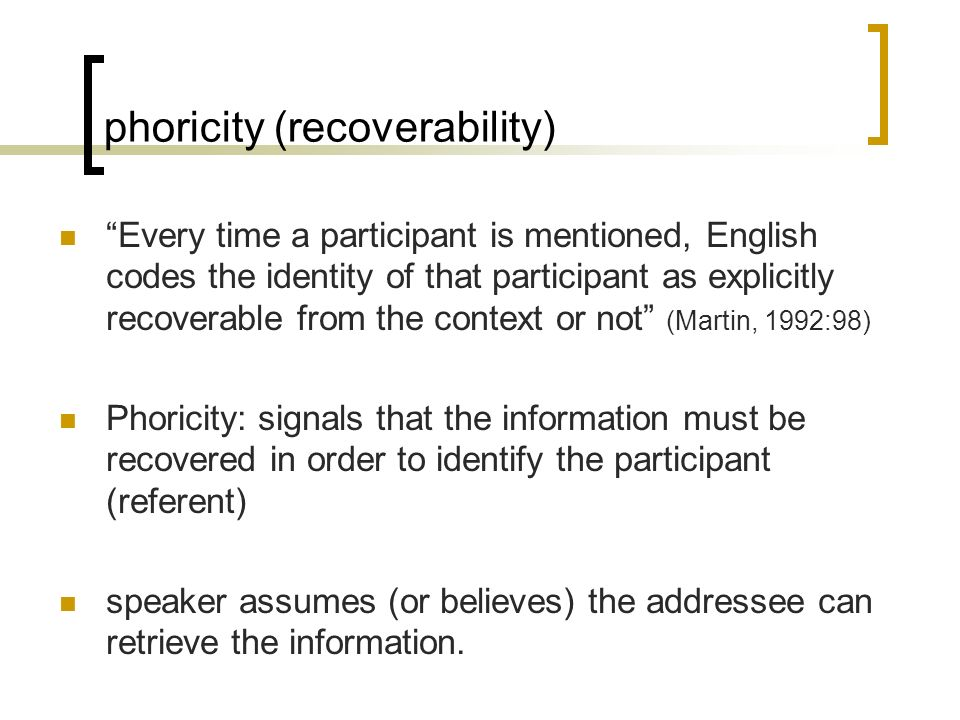 phoricity (recoverability) Every time a participant is mentioned, English codes the identity of that participant as explicitly recoverable from the co