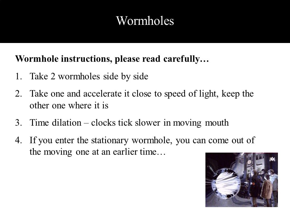 Wormholes Wormhole instructions, please read carefully… 1.Take 2 wormholes side by side 2.Take one and accelerate it close to speed of light, keep the