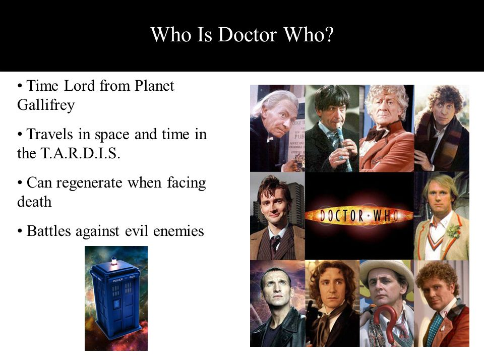 Time Lord from Planet Gallifrey Travels in space and time in the T.A.R.D.I.S. Can regenerate when facing death Battles against evil enemies Who Is Doc