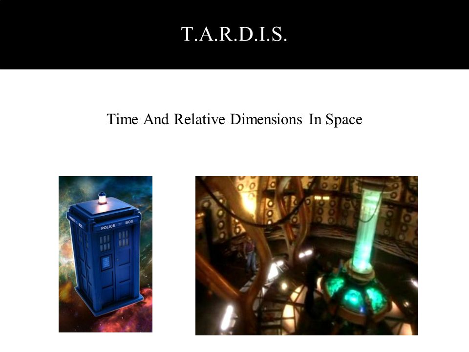 Time And Relative Dimensions In Space T.A.R.D.I.S.