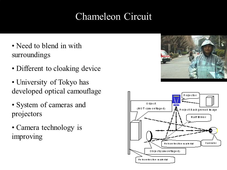 Chameleon Circuit Need to blend in with surroundings Different to cloaking device University of Tokyo has developed optical camouflage System of camer