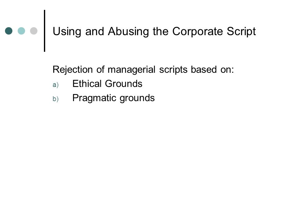 Using and Abusing the Corporate Script Rejection of managerial scripts based on: a) Ethical Grounds b) Pragmatic grounds