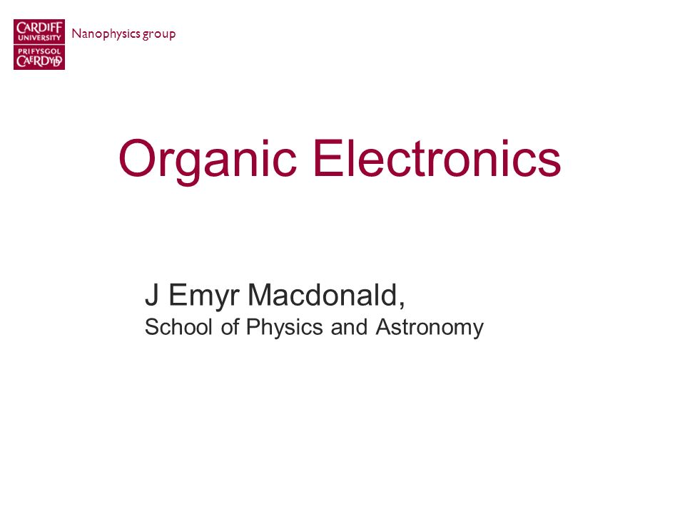 Organic Electronics J Emyr Macdonald, School of Physics and Astronomy Nanophysics group