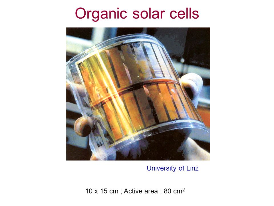 Organic Solar Cells University of Linz 10 x 15 cm ; Active area : 80 cm 2 Organic solar cells