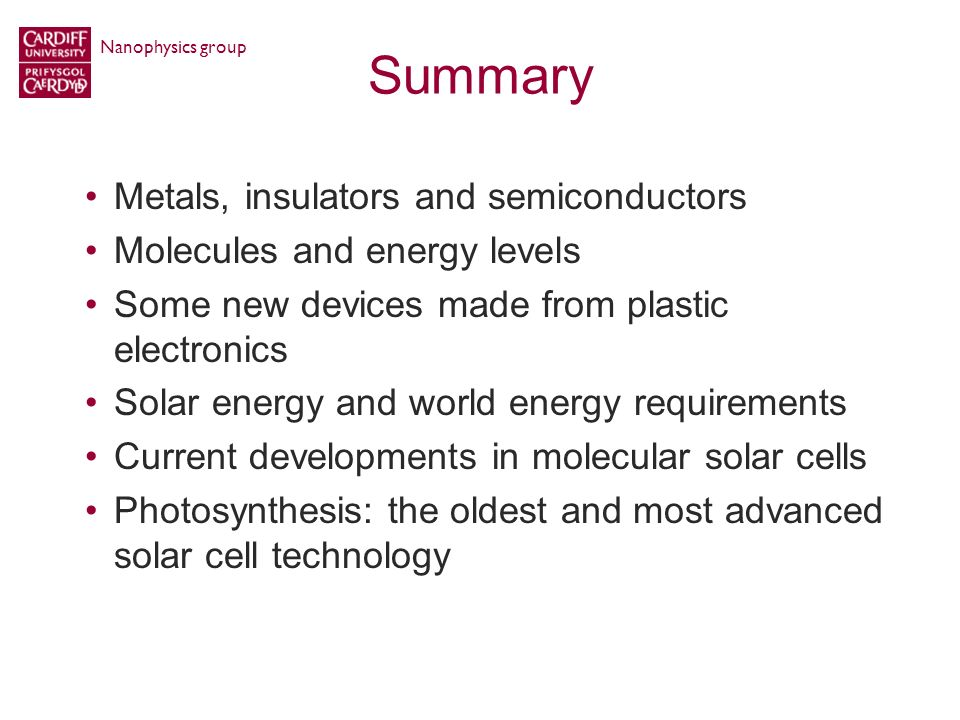 Summary Metals, insulators and semiconductors Molecules and energy levels Some new devices made from plastic electronics Solar energy and world energy requirements Current developments in molecular solar cells Photosynthesis: the oldest and most advanced solar cell technology Nanophysics group