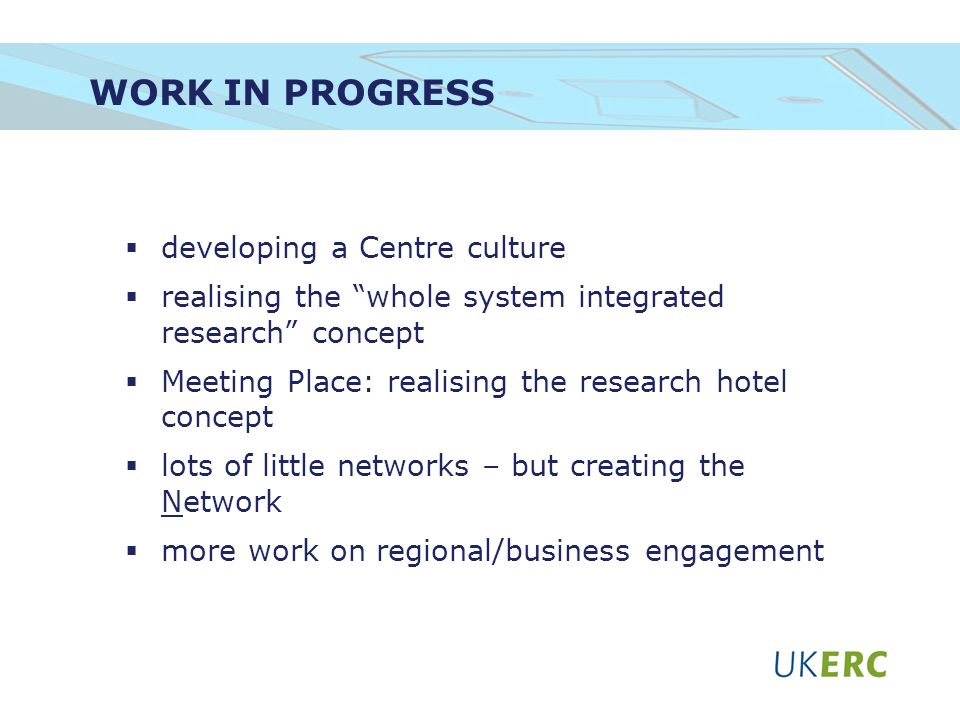 WORK IN PROGRESS developing a Centre culture realising the whole system integrated research concept Meeting Place: realising the research hotel concept lots of little networks – but creating the Network more work on regional/business engagement