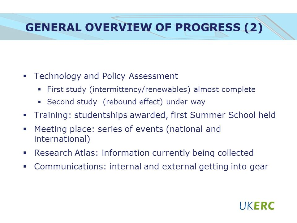 GENERAL OVERVIEW OF PROGRESS (2) Technology and Policy Assessment First study (intermittency/renewables) almost complete Second study (rebound effect) under way Training: studentships awarded, first Summer School held Meeting place: series of events (national and international) Research Atlas: information currently being collected Communications: internal and external getting into gear