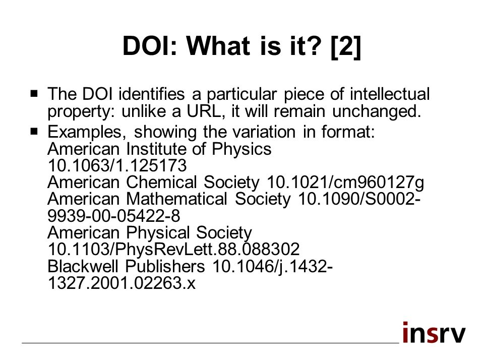 DOI: What is it? [2] The DOI identifies a particular piece of intellectual property: unlike a URL, it will remain unchanged. Examples, showing the var