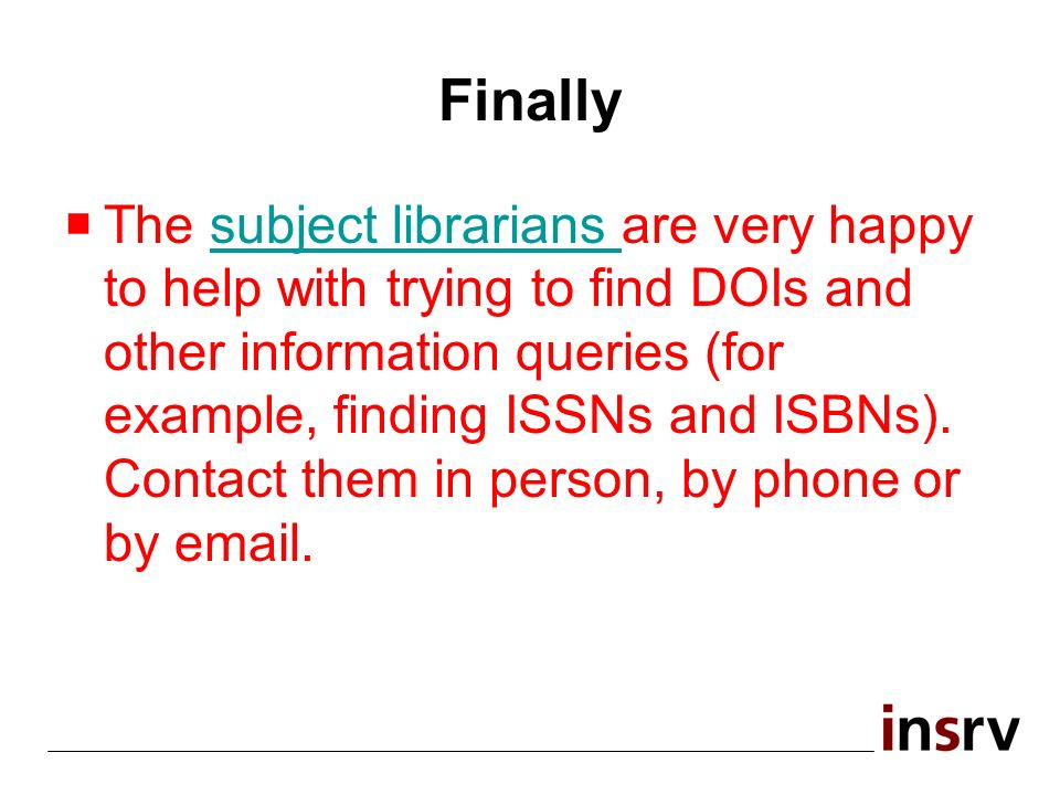 Finally The subject librarians are very happy to help with trying to find DOIs and other information queries (for example, finding ISSNs and ISBNs).