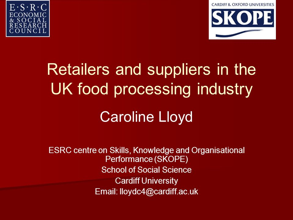 Retailers and suppliers in the UK food processing industry Caroline Lloyd ESRC centre on Skills, Knowledge and Organisational Performance (SKOPE) School of Social Science Cardiff University Email: lloydc4@cardiff.ac.uk