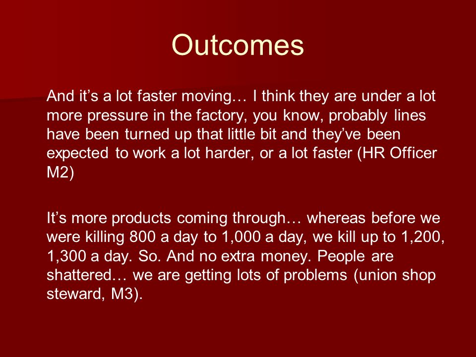 Outcomes And its a lot faster moving… I think they are under a lot more pressure in the factory, you know, probably lines have been turned up that little bit and theyve been expected to work a lot harder, or a lot faster (HR Officer M2) Its more products coming through… whereas before we were killing 800 a day to 1,000 a day, we kill up to 1,200, 1,300 a day.