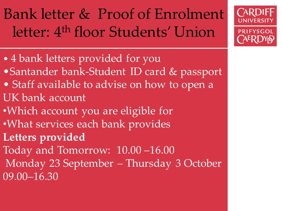 Bank letter & Proof of Enrolment letter: 4 th floor Students Union 4 bank letters provided for you Santander bank-Student ID card & passport Staff available to advise on how to open a UK bank account Which account you are eligible for What services each bank provides Letters provided Today and Tomorrow: 10.00 –16.00 Monday 23 September – Thursday 3 October 09.00–16.30