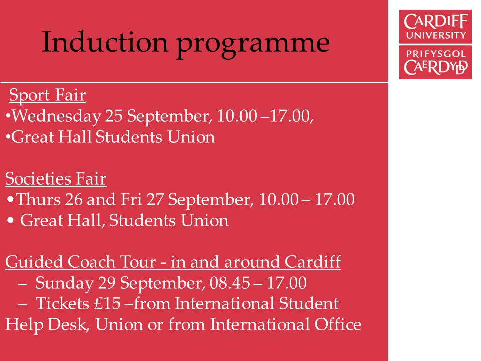 Induction programme Sport Fair Wednesday 25 September, 10.00 –17.00, Great Hall Students Union Societies Fair Thurs 26 and Fri 27 September, 10.00 – 17.00 Great Hall, Students Union Guided Coach Tour - in and around Cardiff – Sunday 29 September, 08.45 – 17.00 – Tickets £15 –from International Student Help Desk, Union or from International Office
