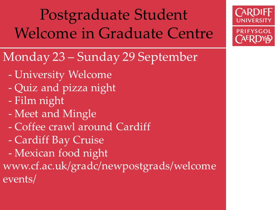 Postgraduate Student Welcome in Graduate Centre Monday 23 – Sunday 29 September - University Welcome - Quiz and pizza night - Film night - Meet and Mingle - Coffee crawl around Cardiff - Cardiff Bay Cruise - Mexican food night www.cf.ac.uk/gradc/newpostgrads/welcome events/