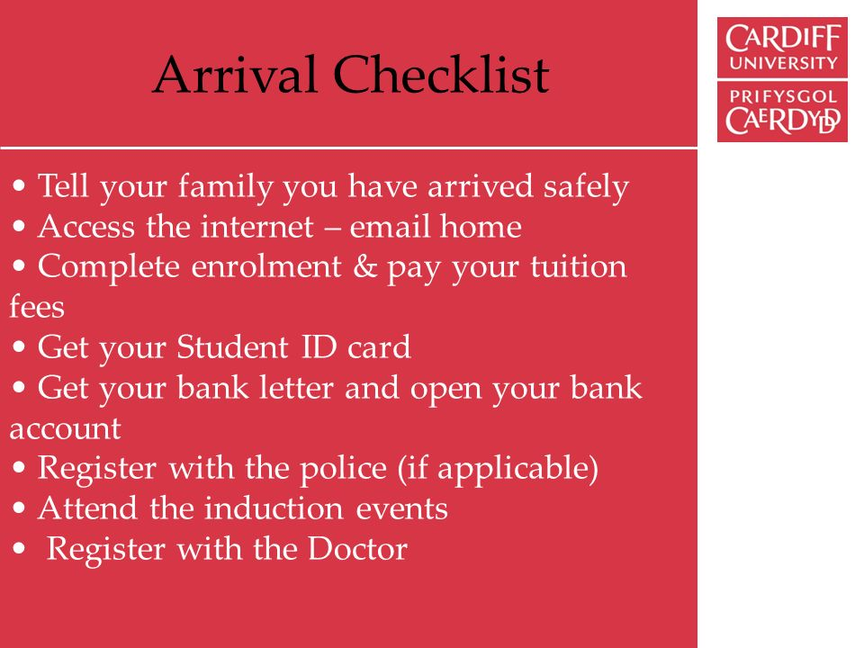Arrival Checklist Tell your family you have arrived safely Access the internet – email home Complete enrolment & pay your tuition fees Get your Student ID card Get your bank letter and open your bank account Register with the police (if applicable) Attend the induction events Register with the Doctor